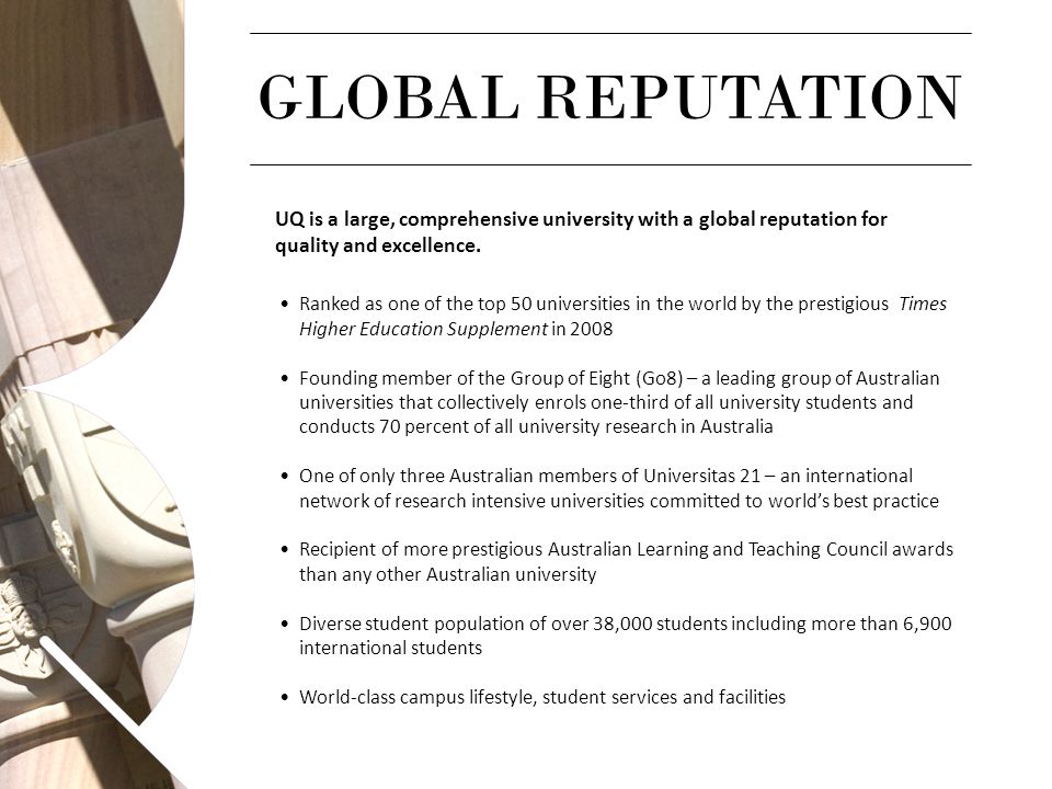 GLOBAL REPUTATION UQ is a large, comprehensive university with a global reputation for quality and excellence.