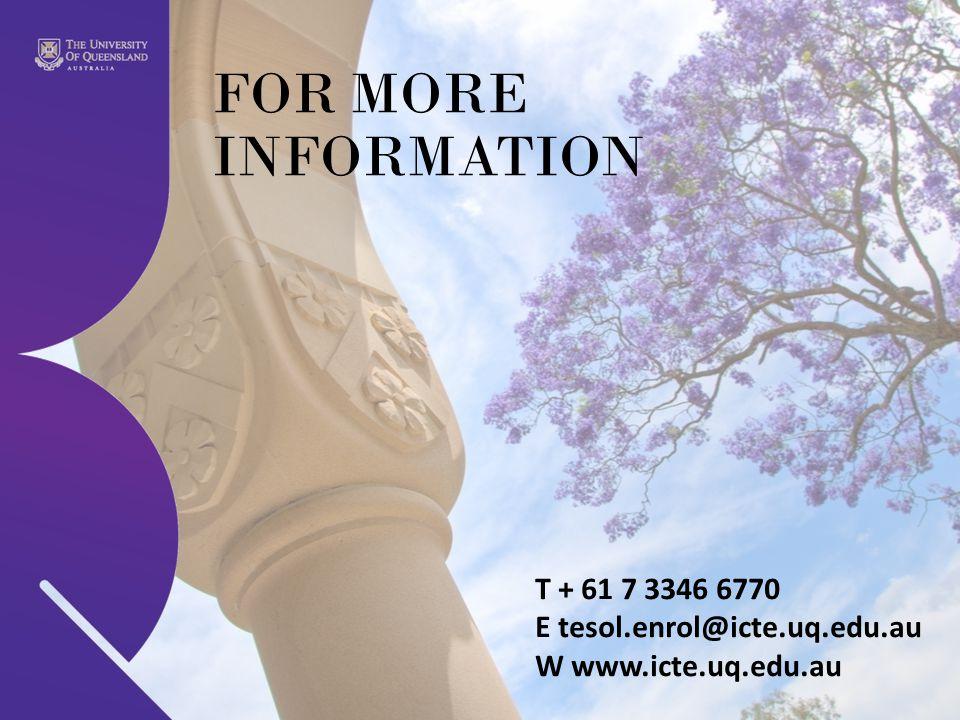 FOR MORE INFORMATION T + 61 7 3346 6770 E tesol.enrol@icte.uq.edu.au