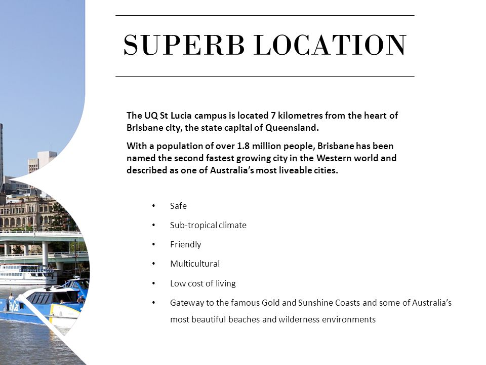 SUPERB LOCATION The UQ St Lucia campus is located 7 kilometres from the heart of Brisbane city, the state capital of Queensland.