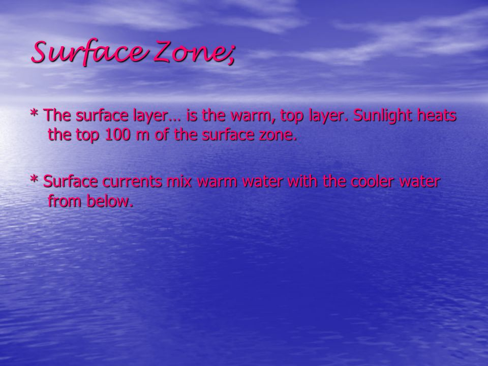 Surface Zone; * The surface layer… is the warm, top layer. Sunlight heats the top 100 m of the surface zone.