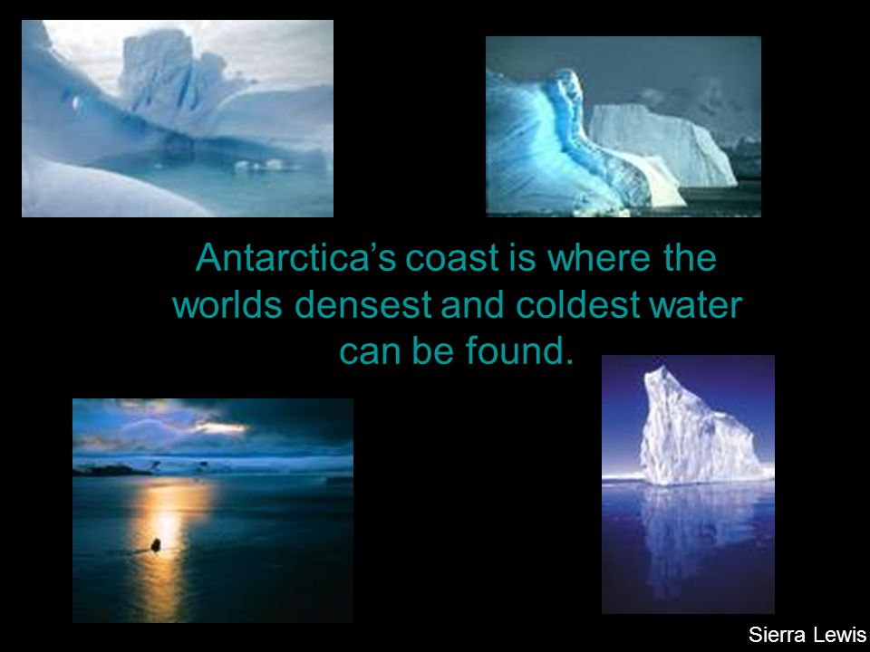Antarctica's coast is where the worlds densest and coldest water can be found.