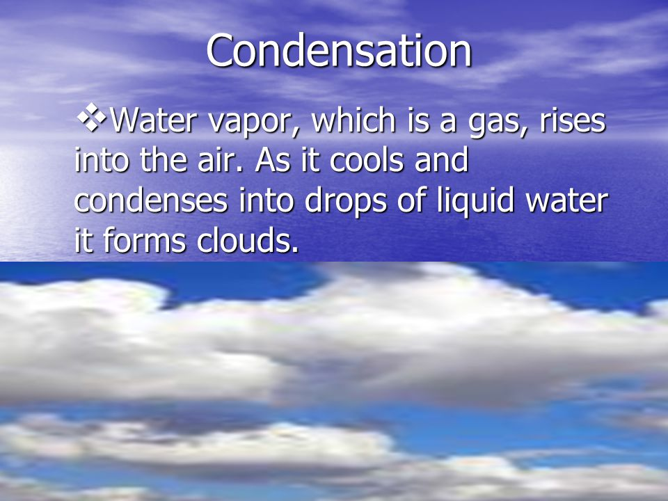 Condensation Water vapor, which is a gas, rises into the air.