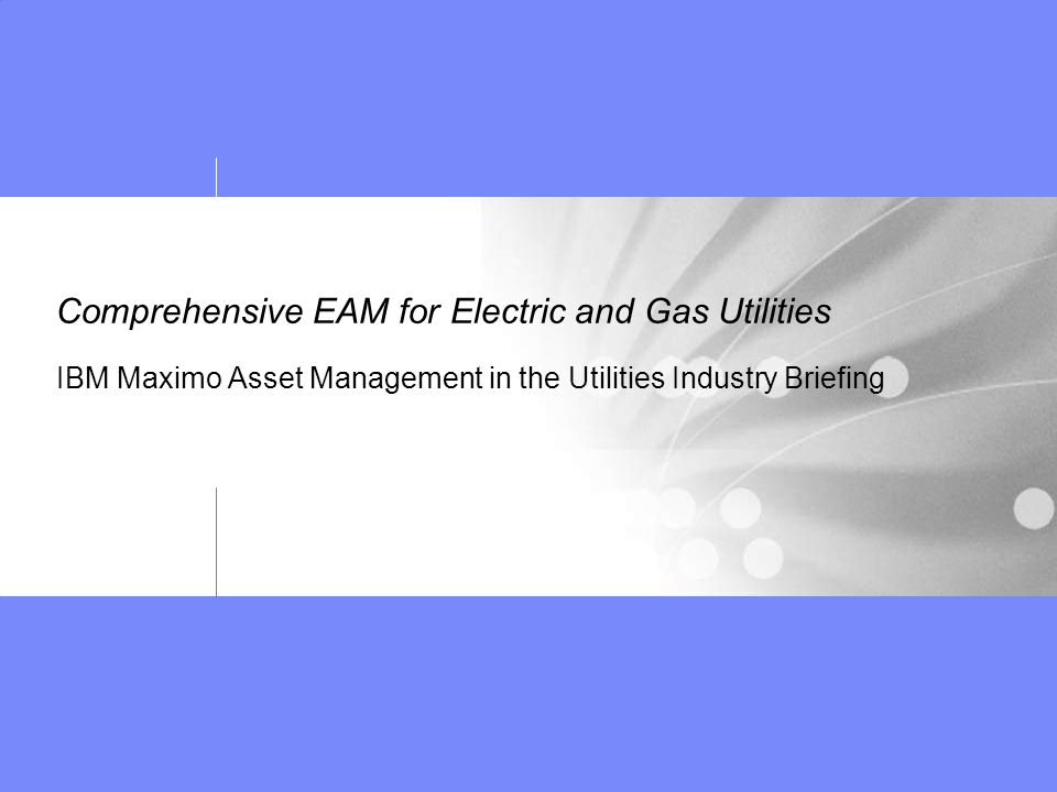 Comprehensive EAM for Electric and Gas Utilities IBM Maximo Asset Management in the Utilities Industry Briefing