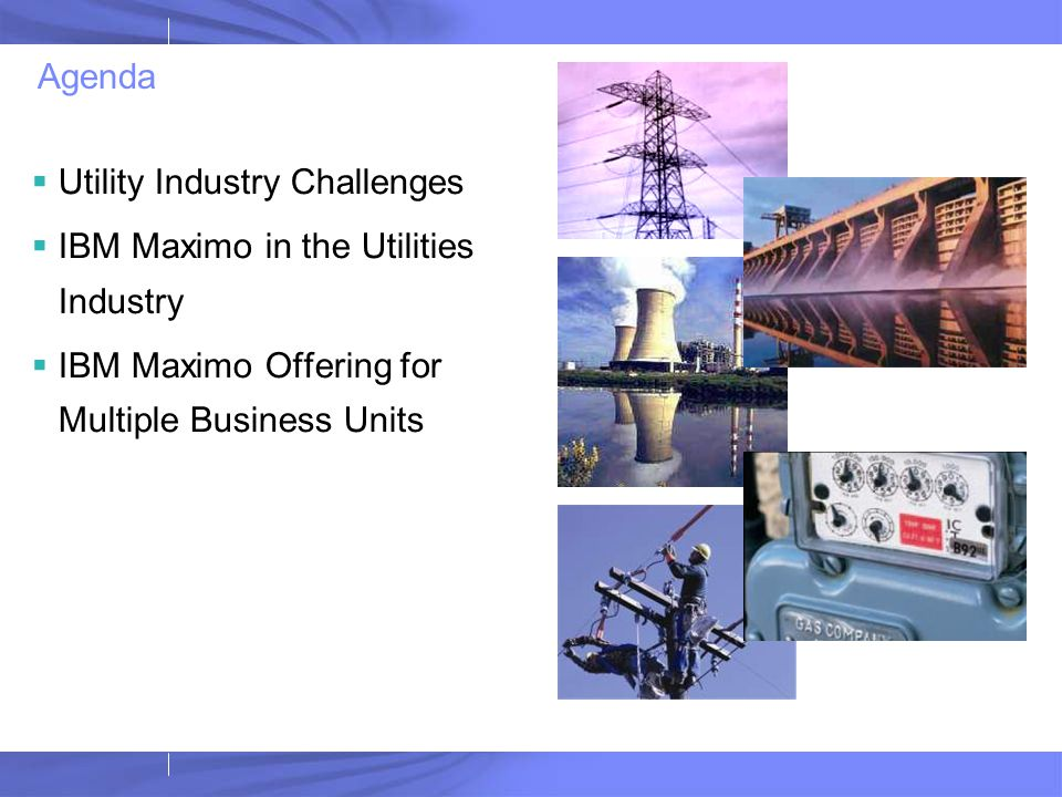 Agenda Utility Industry Challenges. IBM Maximo in the Utilities Industry.