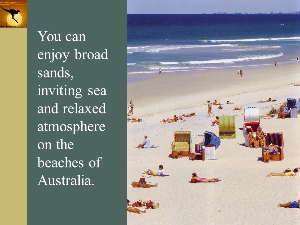 You can enjoy broad sands, inviting sea and relaxed atmosphere on the beaches of Australia.