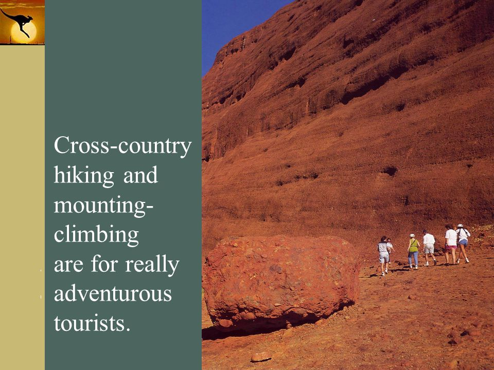 Cross-country hiking and mounting- climbing are for really adventurous tourists.
