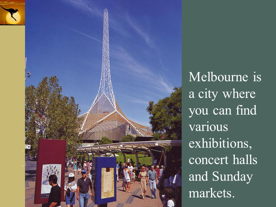 Melbourne is a city where you can find various exhibitions, concert halls and Sunday markets.