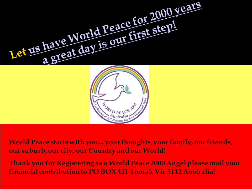 Let us have World Peace for 2000 years a great day is our first step!