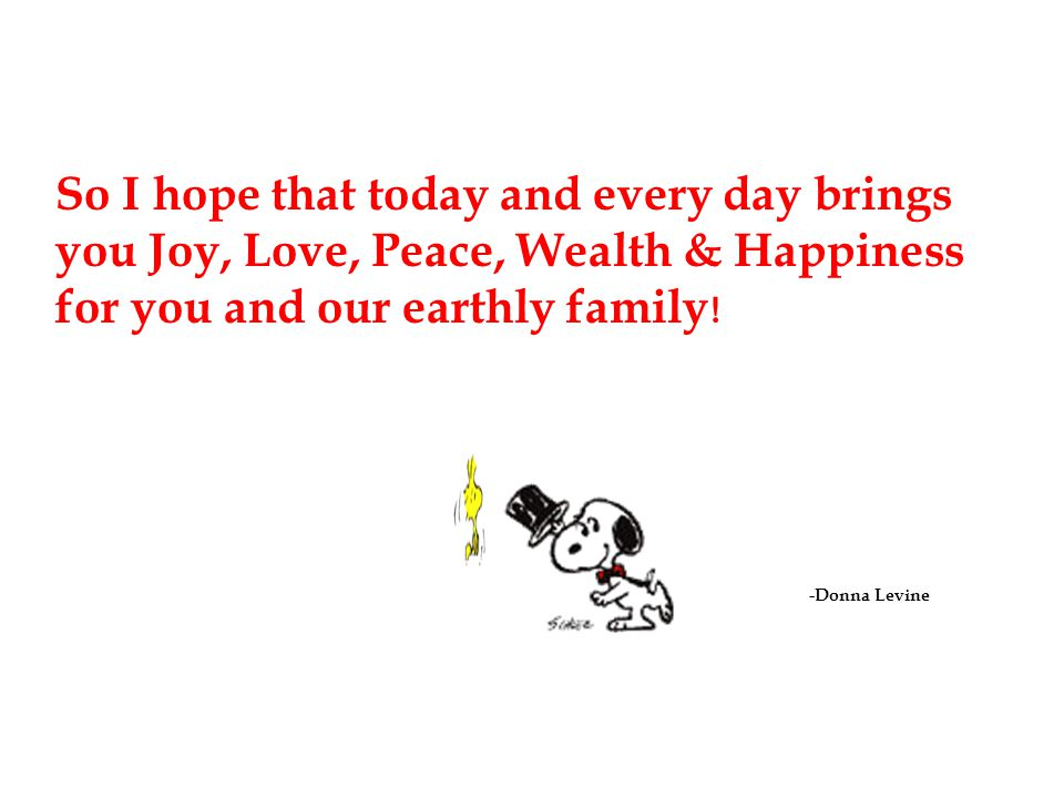 So I hope that today and every day brings you Joy, Love, Peace, Wealth & Happiness for you and our earthly family!