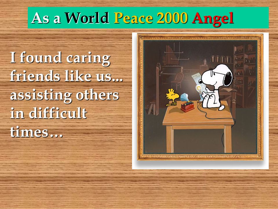 As a World Peace 2000 Angel I found caring friends like us... assisting others in difficult times…