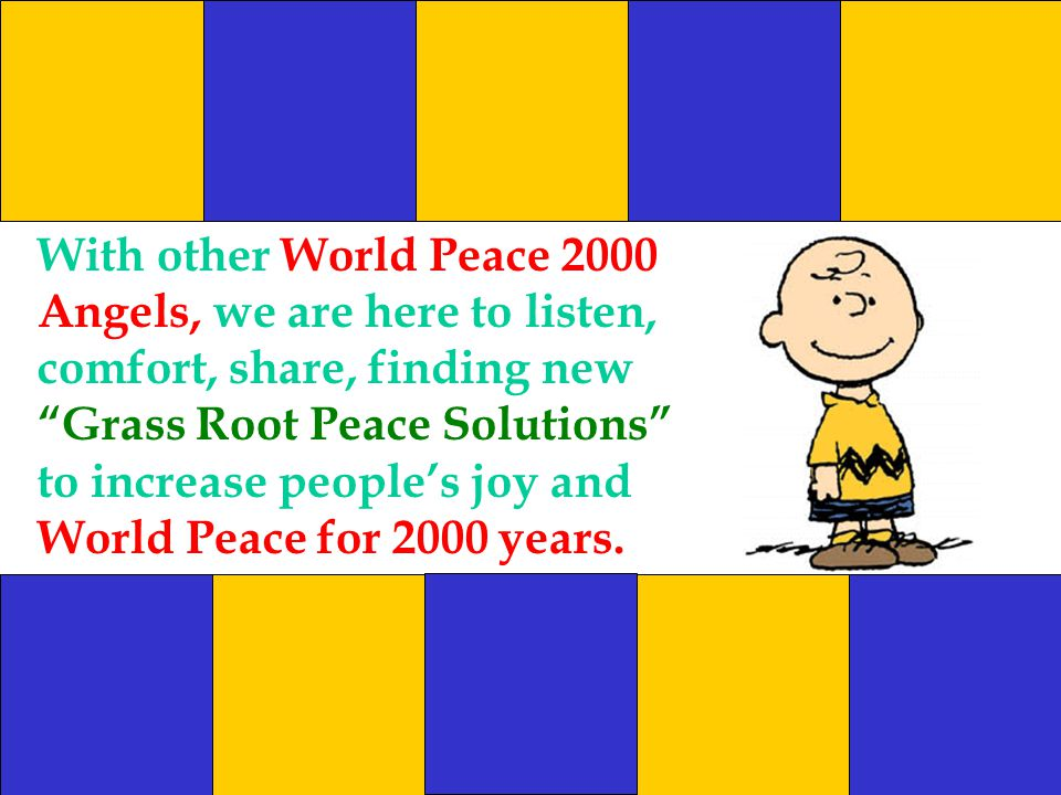 With other World Peace 2000 Angels, we are here to listen, comfort, share, finding new Grass Root Peace Solutions to increase people's joy and World Peace for 2000 years.