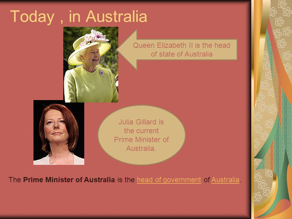 Today , in Australia Queen Elizabeth II is the head of state of Australia. Julia Gillard is the current Prime Minister of Australia.