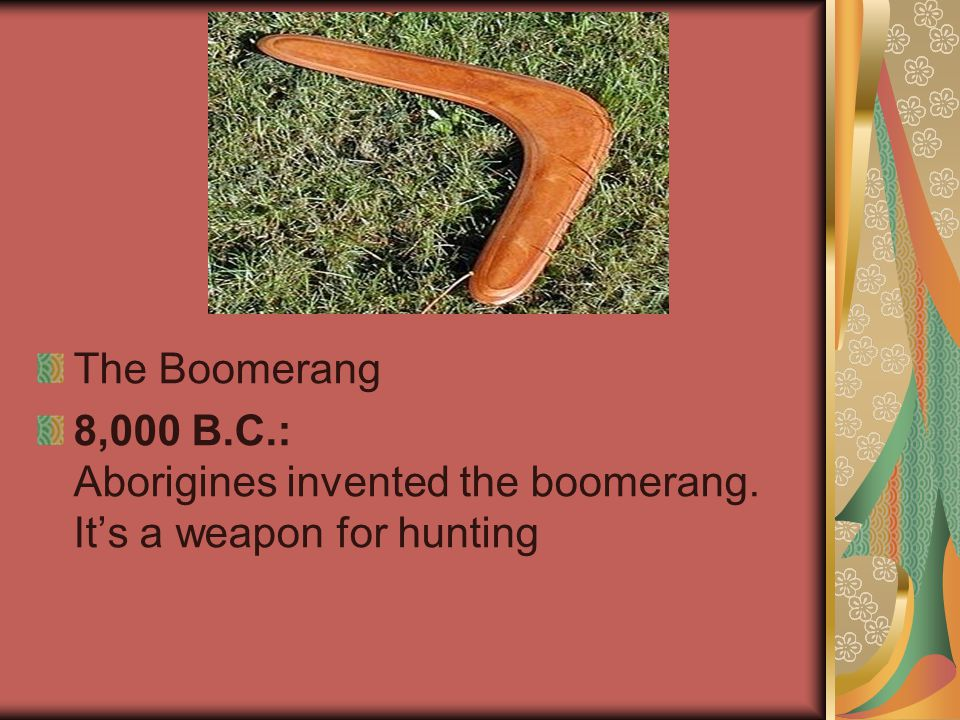 The Boomerang 8,000 B.C.: Aborigines invented the boomerang. It's a weapon for hunting