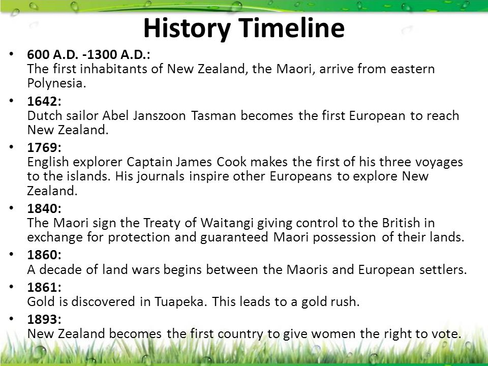 History Timeline 600 A.D. -1300 A.D.: The first inhabitants of New Zealand, the Maori, arrive from eastern Polynesia.