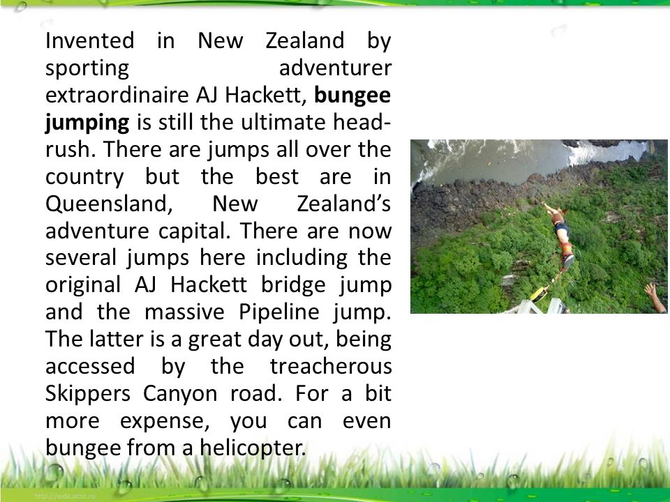 Invented in New Zealand by sporting adventurer extraordinaire AJ Hackett, bungee jumping is still the ultimate head-rush.