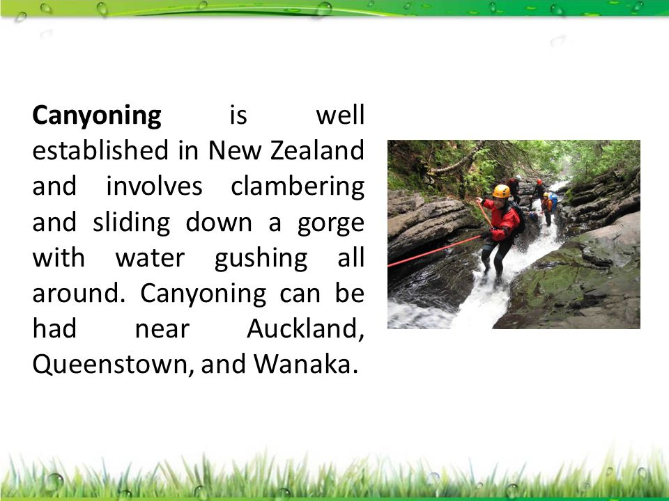 Canyoning is well established in New Zealand and involves clambering and sliding down a gorge with water gushing all around.