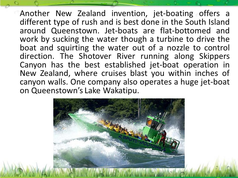 Another New Zealand invention, jet-boating offers a different type of rush and is best done in the South Island around Queenstown.