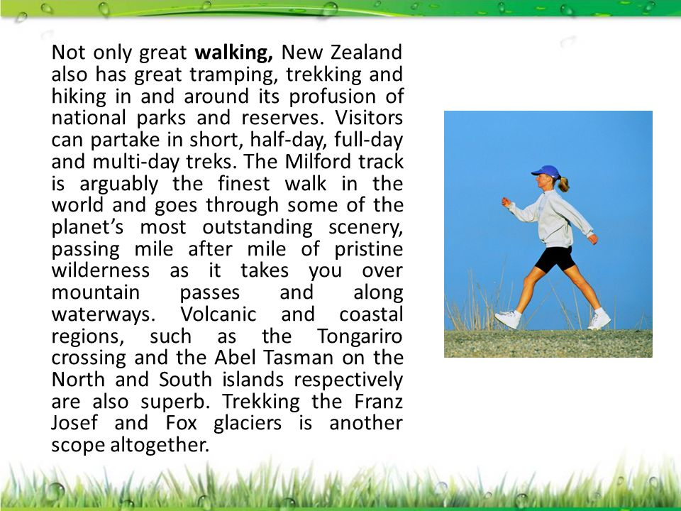 Not only great walking, New Zealand also has great tramping, trekking and hiking in and around its profusion of national parks and reserves.