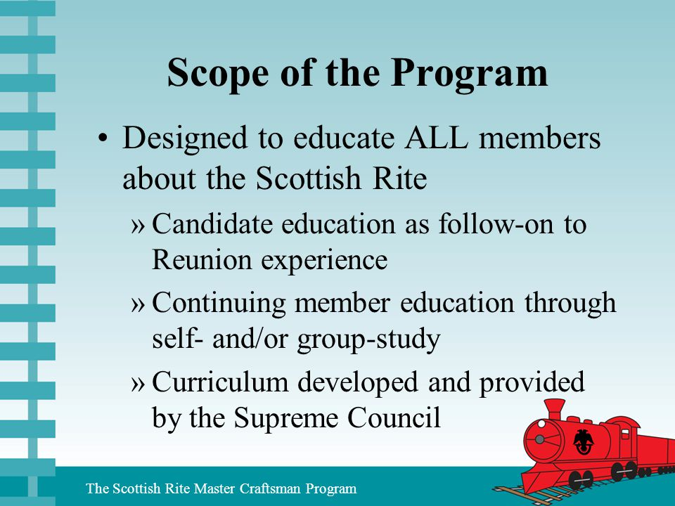 Scope of the Program Designed to educate ALL members about the Scottish Rite. Candidate education as follow-on to Reunion experience.