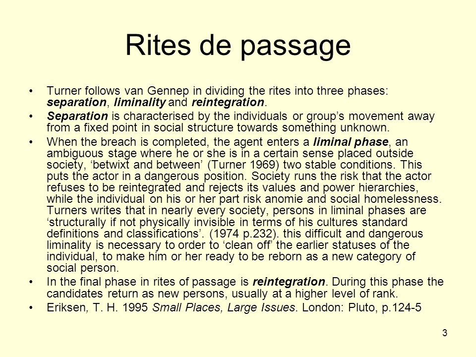 Rites de passage Turner follows van Gennep in dividing the rites into three phases: separation, liminality and reintegration.