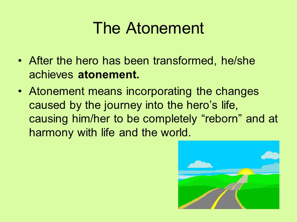 The Atonement After the hero has been transformed, he/she achieves atonement.