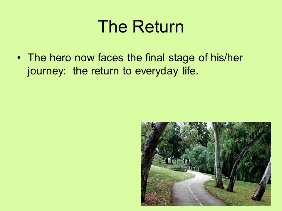 The Return The hero now faces the final stage of his/her journey: the return to everyday life.