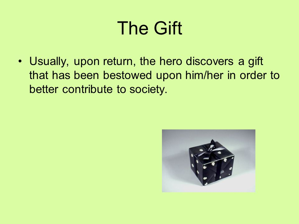 The Gift Usually, upon return, the hero discovers a gift that has been bestowed upon him/her in order to better contribute to society.