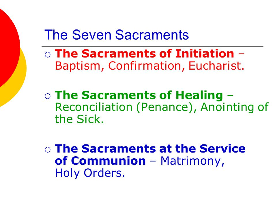 The Seven Sacraments The Sacraments of Initiation – Baptism, Confirmation, Eucharist.