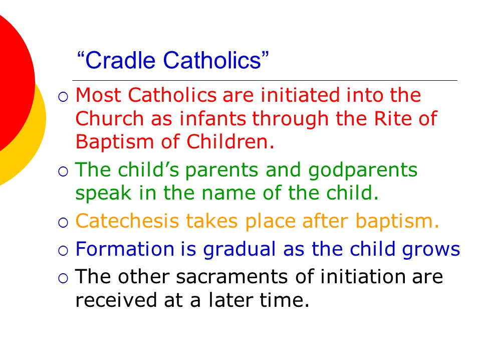 Cradle Catholics Most Catholics are initiated into the Church as infants through the Rite of Baptism of Children.