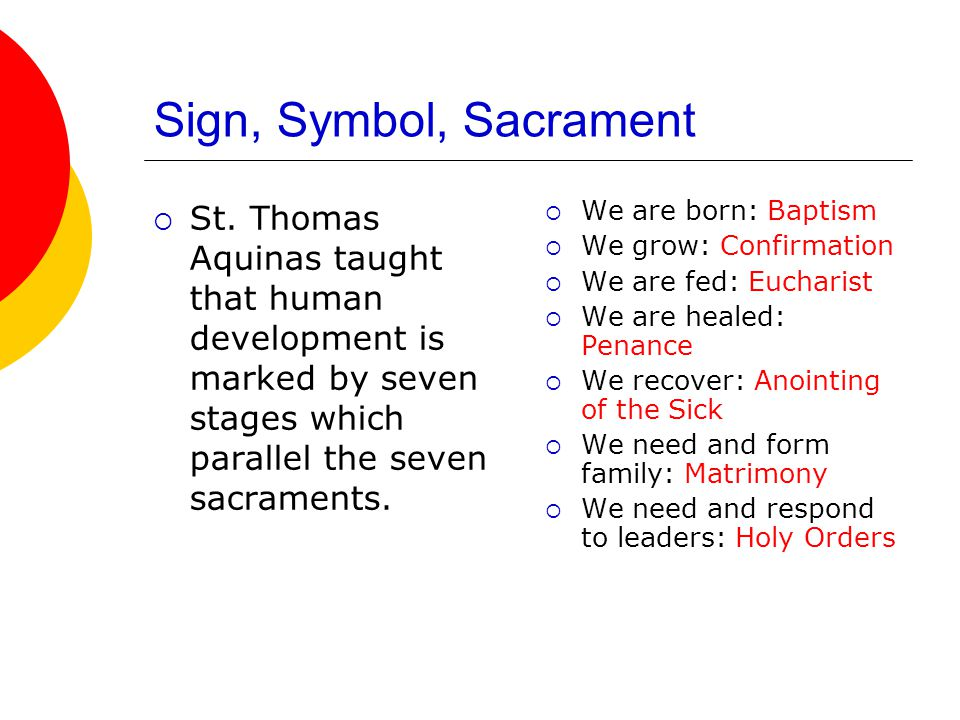 Sign, Symbol, Sacrament St. Thomas Aquinas taught that human development is marked by seven stages which parallel the seven sacraments.