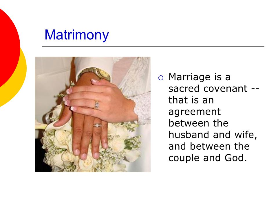 Matrimony Marriage is a sacred covenant --that is an agreement between the husband and wife, and between the couple and God.