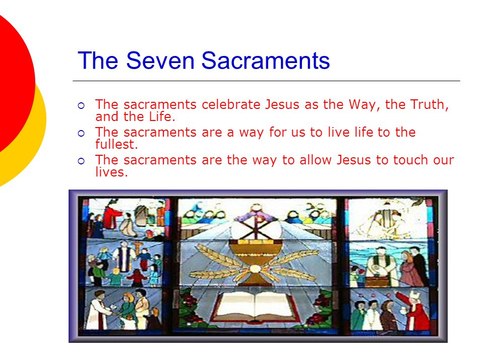 The Seven Sacraments The sacraments celebrate Jesus as the Way, the Truth, and the Life.
