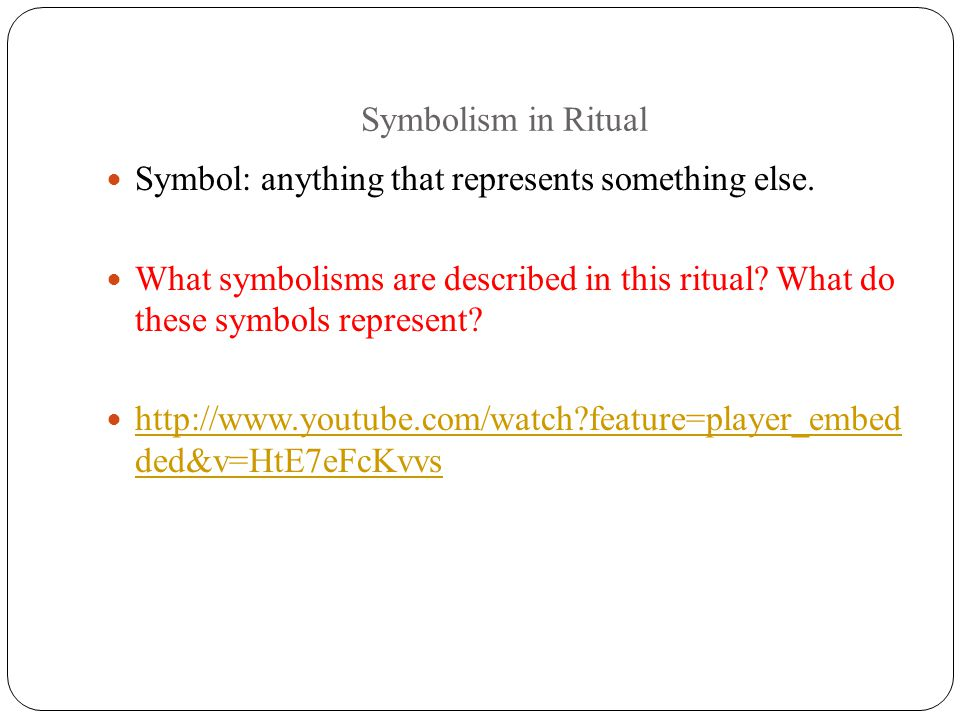Symbolism in Ritual Symbol: anything that represents something else. What symbolisms are described in this ritual What do these symbols represent