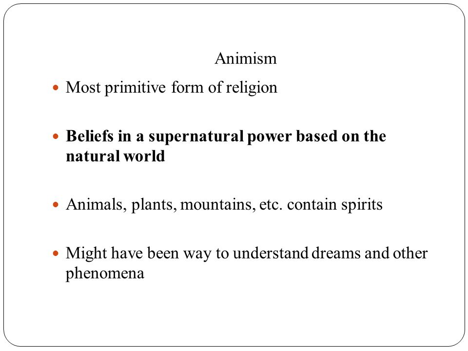 Animism Most primitive form of religion. Beliefs in a supernatural power based on the natural world.