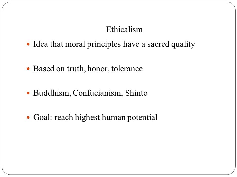 Ethicalism Idea that moral principles have a sacred quality. Based on truth, honor, tolerance. Buddhism, Confucianism, Shinto.