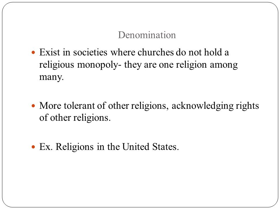 Denomination Exist in societies where churches do not hold a religious monopoly- they are one religion among many.