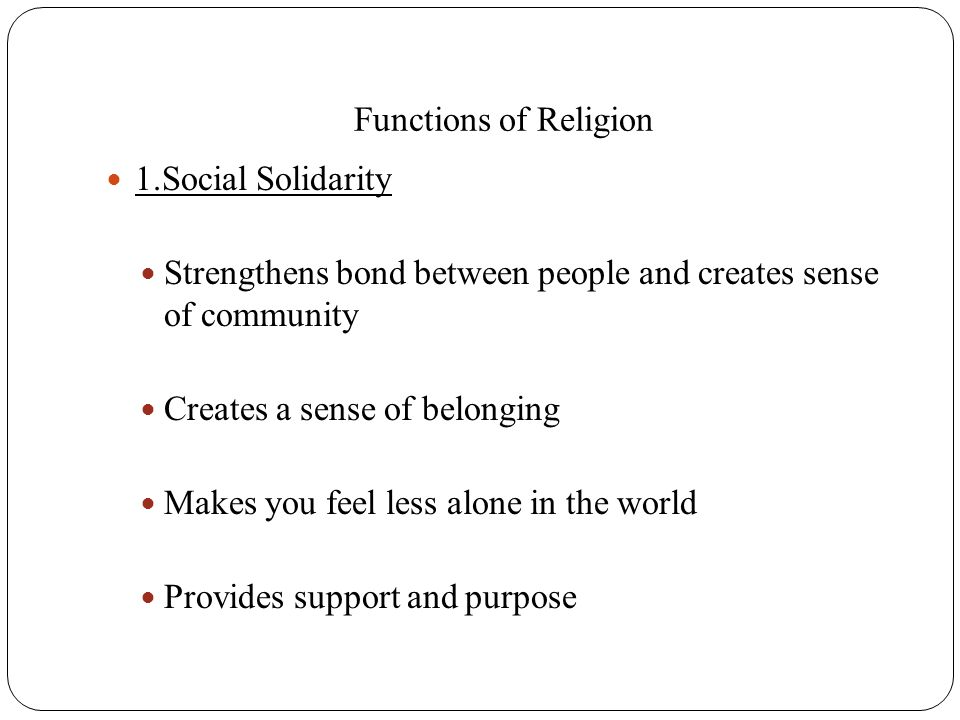 Functions of Religion 1.Social Solidarity. Strengthens bond between people and creates sense of community.