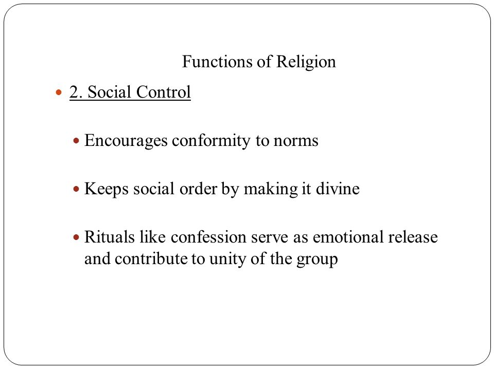 Functions of Religion 2. Social Control. Encourages conformity to norms. Keeps social order by making it divine.