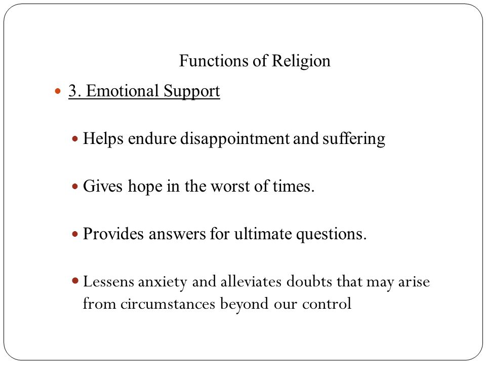 Functions of Religion 3. Emotional Support. Helps endure disappointment and suffering. Gives hope in the worst of times.