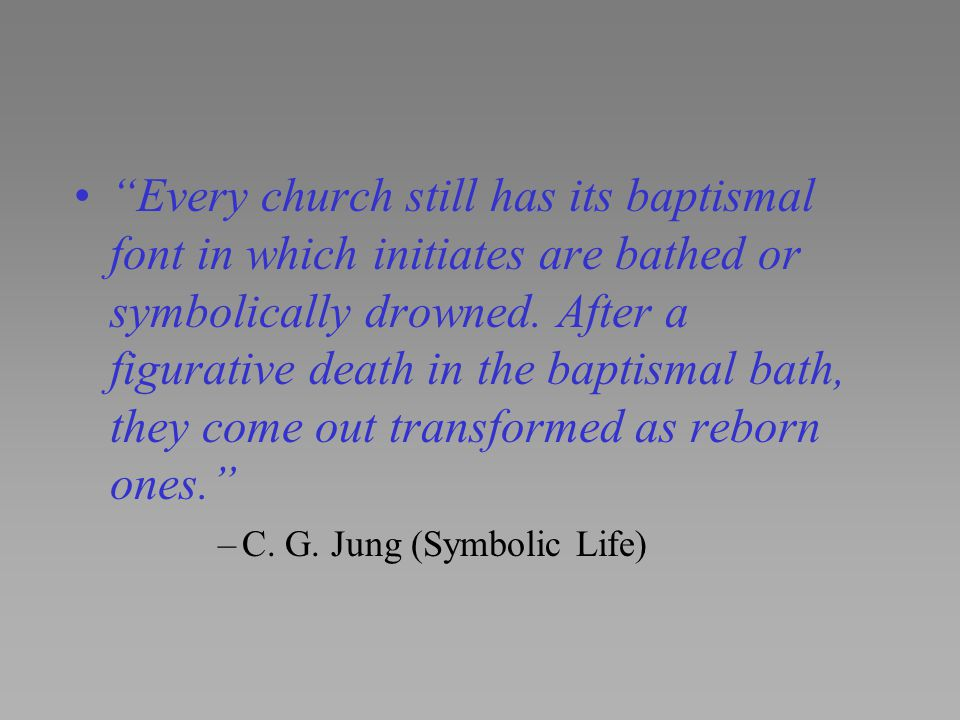 Every church still has its baptismal font in which initiates are bathed or symbolically drowned. After a figurative death in the baptismal bath, they come out transformed as reborn ones.