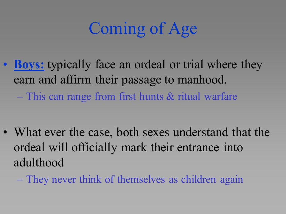 Coming of Age Boys: typically face an ordeal or trial where they earn and affirm their passage to manhood.