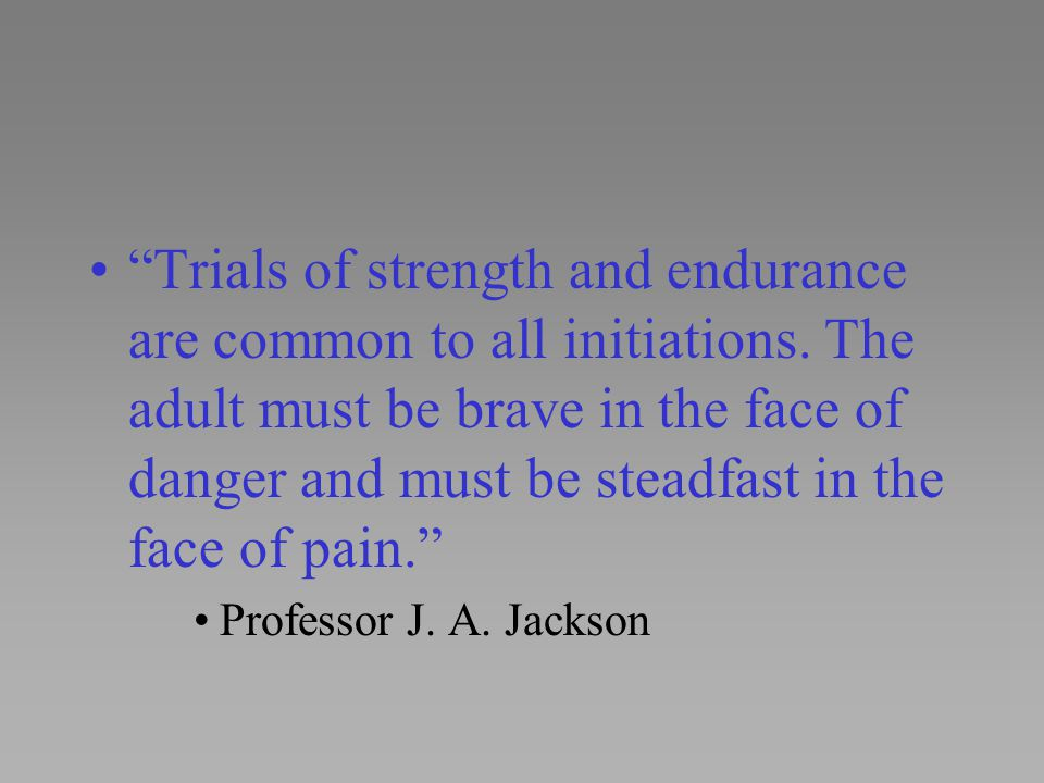 Trials of strength and endurance are common to all initiations