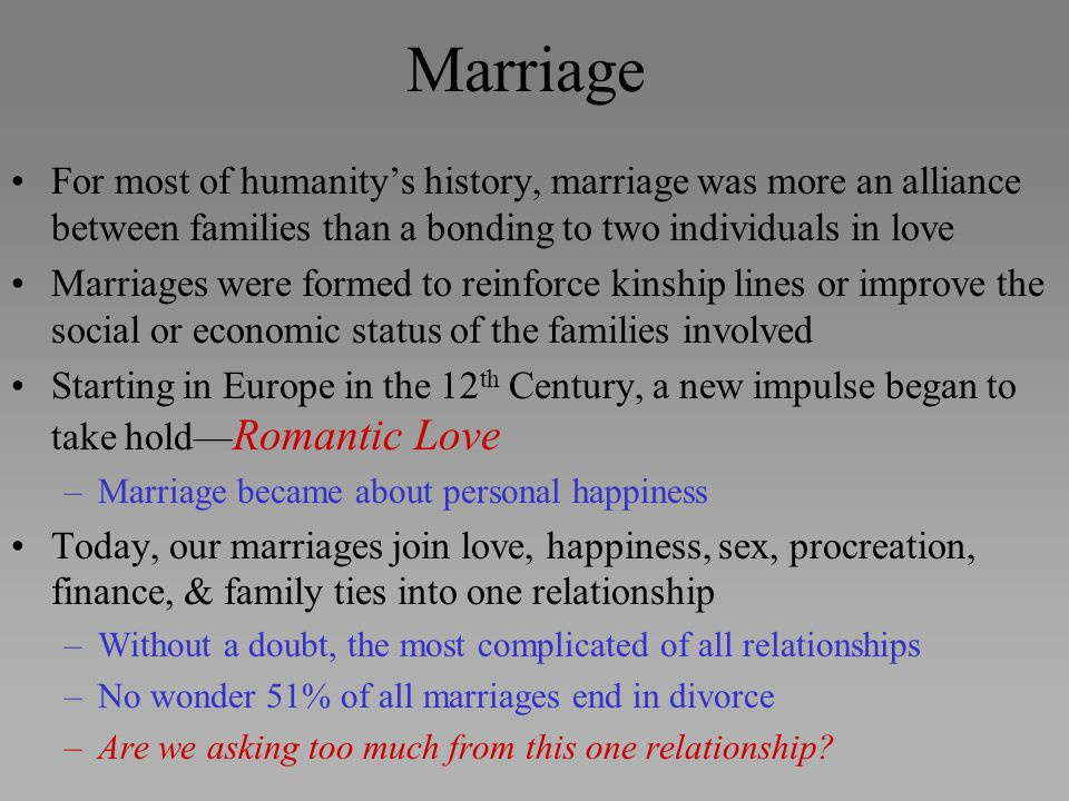 Marriage For most of humanity's history, marriage was more an alliance between families than a bonding to two individuals in love.
