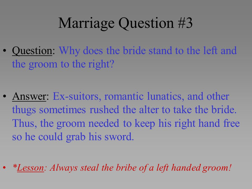 Marriage Question #3 Question: Why does the bride stand to the left and the groom to the right