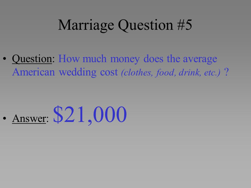 Marriage Question #5 Question: How much money does the average American wedding cost (clothes, food, drink, etc.)