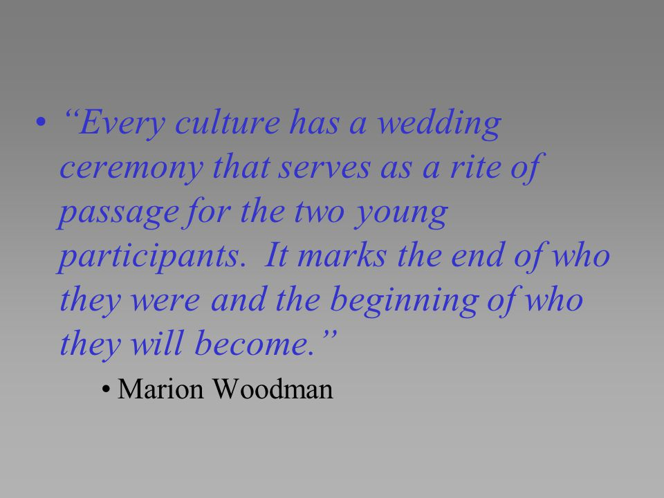 Every culture has a wedding ceremony that serves as a rite of passage for the two young participants. It marks the end of who they were and the beginning of who they will become.