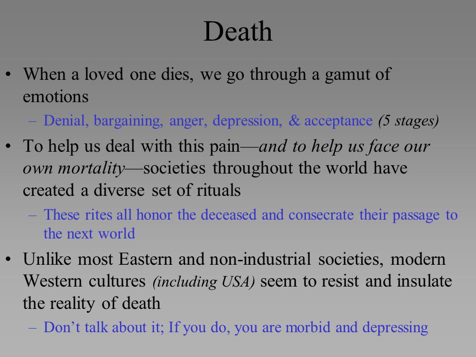 Death When a loved one dies, we go through a gamut of emotions