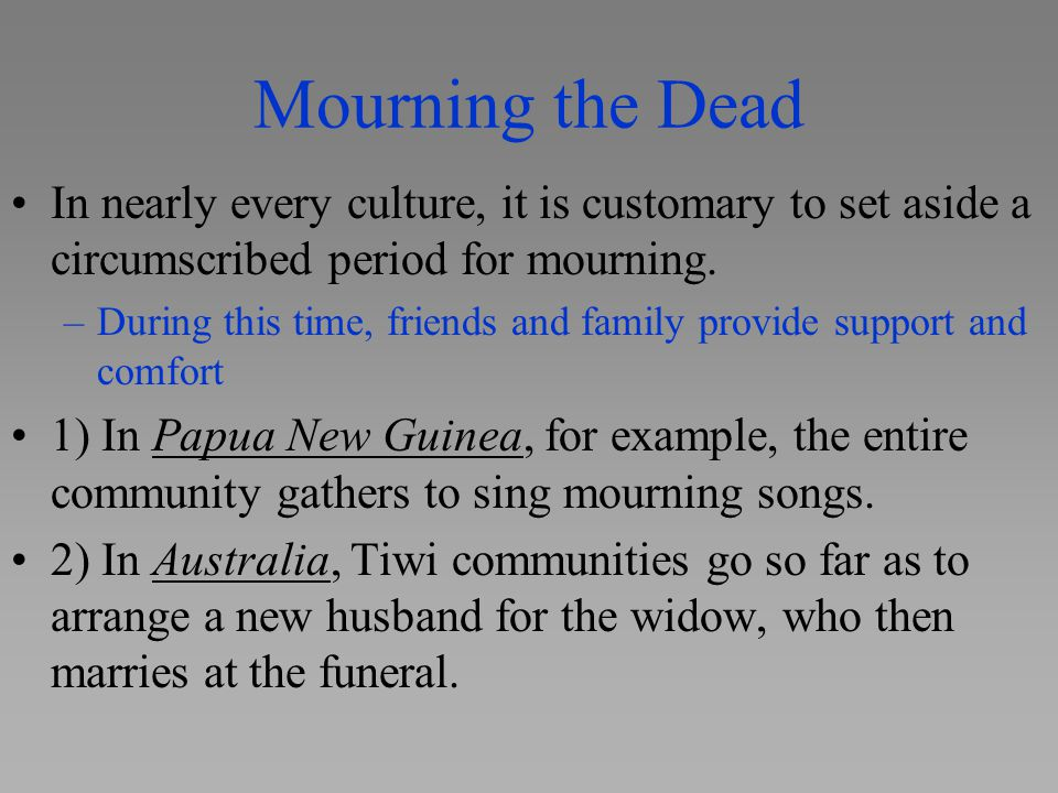Mourning the Dead In nearly every culture, it is customary to set aside a circumscribed period for mourning.