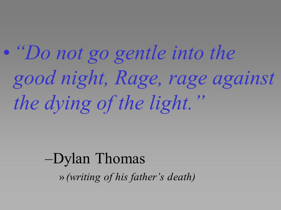 Do not go gentle into the good night, Rage, rage against the dying of the light.