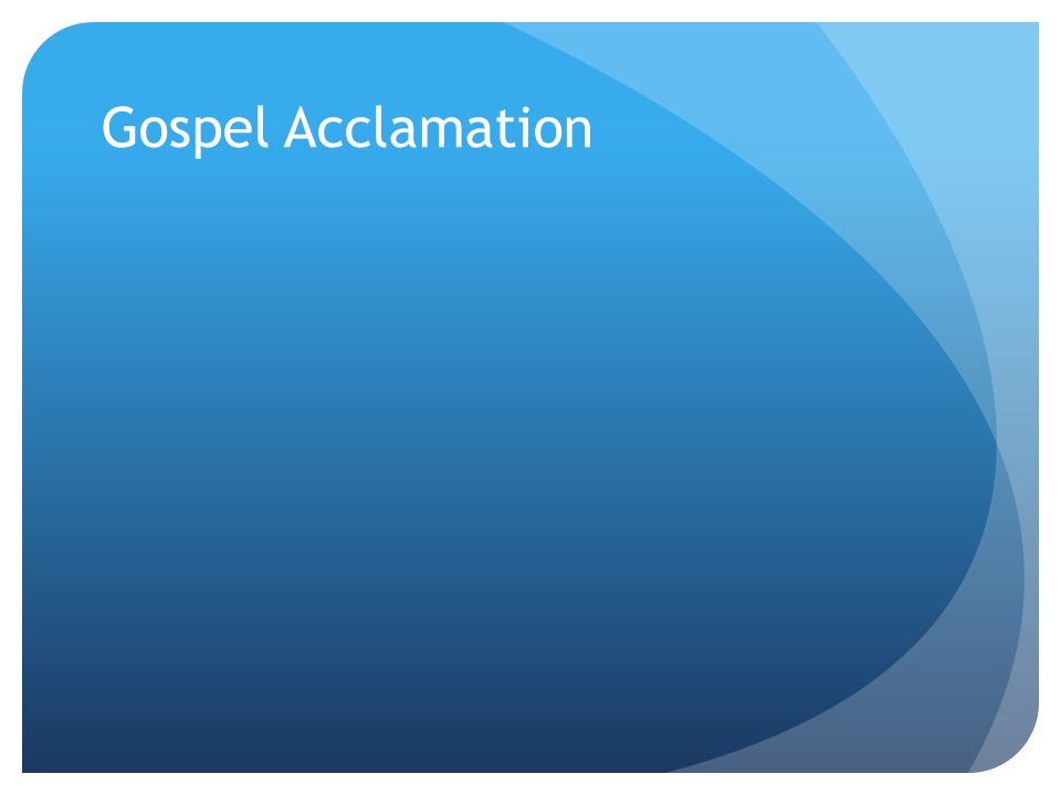 Gospel Acclamation The Gospel Acclamation is Alleluia, except during Lent.